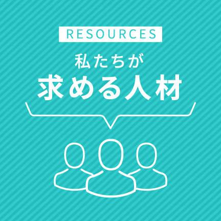 RESOURCES 私たちが求める人材